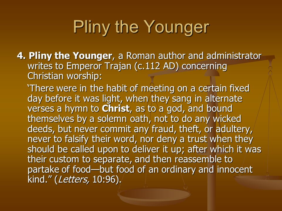 Pliny the Younger 4. Pliny the Younger, a Roman author and administrator writes to Emperor Trajan (c.112 AD) concerning Christian worship:
