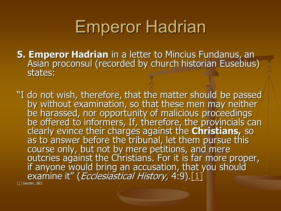 Emperor Hadrian 5. Emperor Hadrian in a letter to Mincius Fundanus, an Asian proconsul (recorded by church historian Eusebius) states: