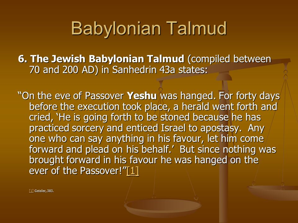 Babylonian Talmud 6. The Jewish Babylonian Talmud (compiled between 70 and 200 AD) in Sanhedrin 43a states:
