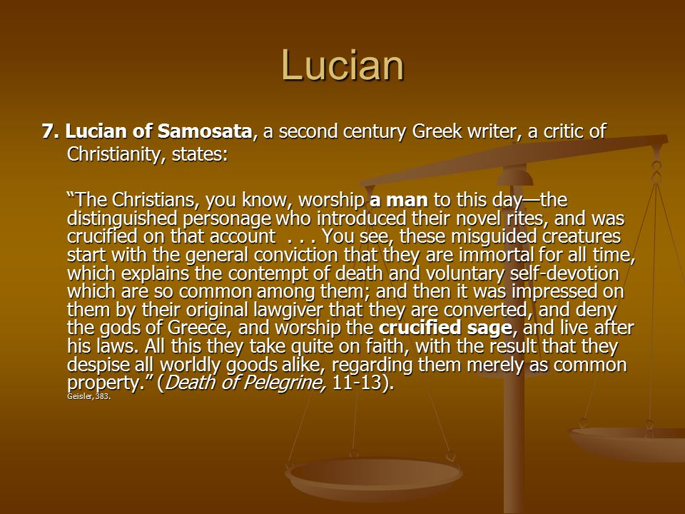 Lucian 7. Lucian of Samosata, a second century Greek writer, a critic of. Christianity, states:
