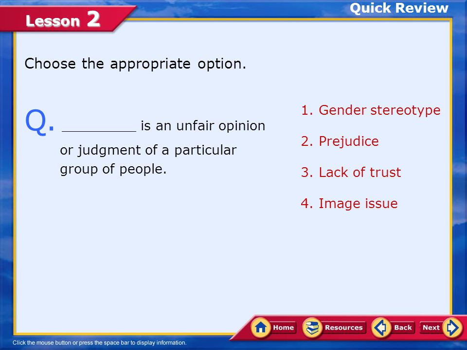 Quick Review Choose the appropriate option. Q. _________ is an unfair opinion or judgment of a particular group of people.