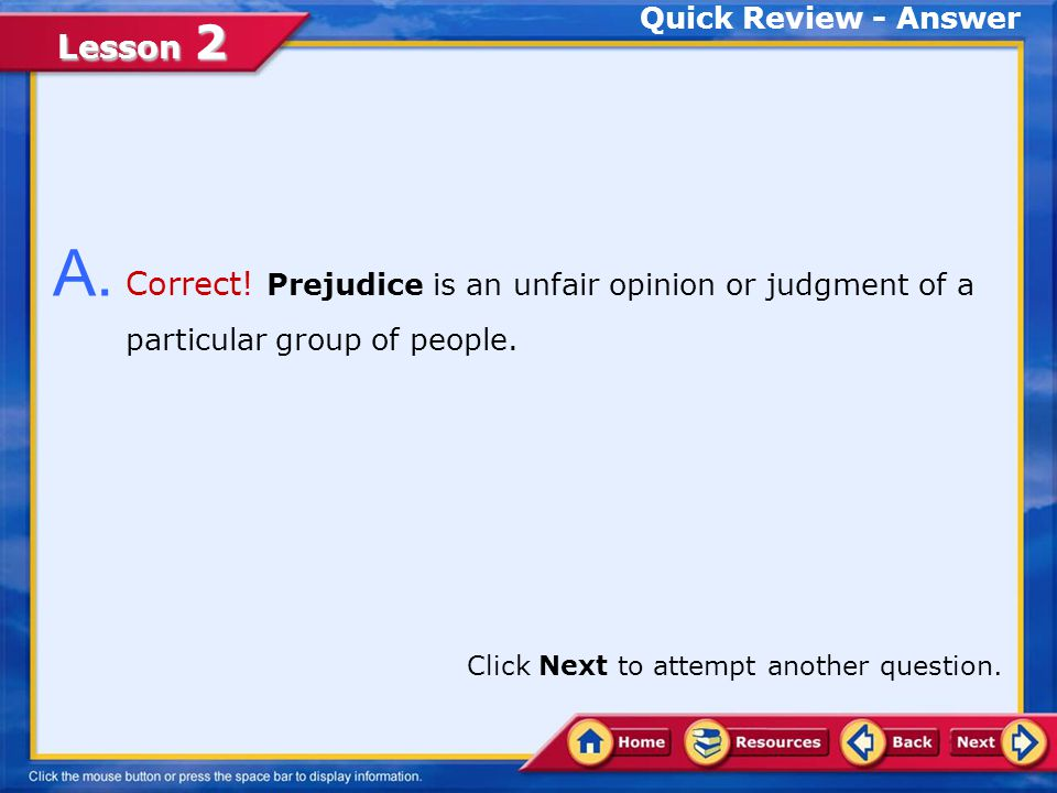 Quick Review - Answer A. Correct! Prejudice is an unfair opinion or judgment of a particular group of people.
