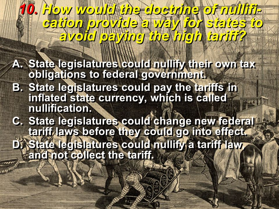 10. How would the doctrine of nullifi-cation provide a way for states to avoid paying the high tariff