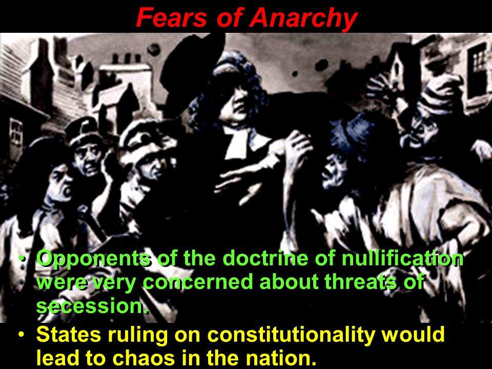 Fears of Anarchy Opponents of the doctrine of nullification were very concerned about threats of secession.
