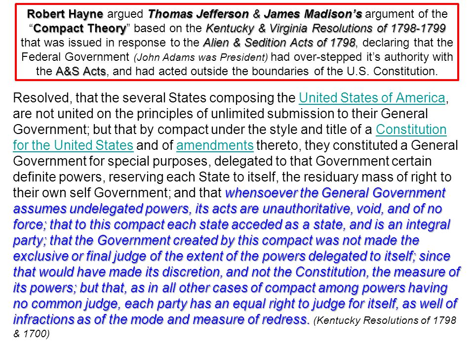 Robert Hayne argued Thomas Jefferson & James Madison's argument of the Compact Theory based on the Kentucky & Virginia Resolutions of 1798-1799 that was issued in response to the Alien & Sedition Acts of 1798, declaring that the Federal Government (John Adams was President) had over-stepped it's authority with the A&S Acts, and had acted outside the boundaries of the U.S. Constitution.