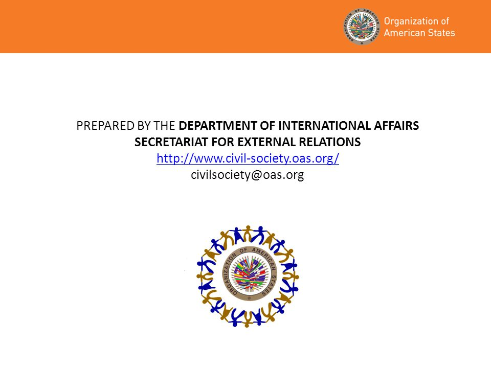 PREPARED BY THE DEPARTMENT OF INTERNATIONAL AFFAIRS SECRETARIAT FOR EXTERNAL RELATIONS http://www.civil-society.oas.org/ civilsociety@oas.org