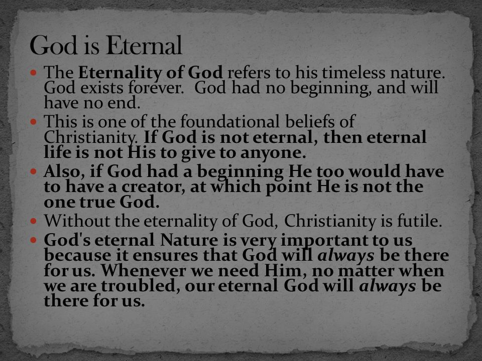 God is Eternal The Eternality of God refers to his timeless nature. God exists forever. God had no beginning, and will have no end.