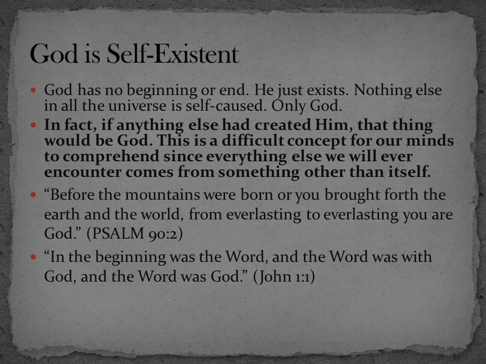 God is Self-Existent God has no beginning or end. He just exists. Nothing else in all the universe is self-caused. Only God.