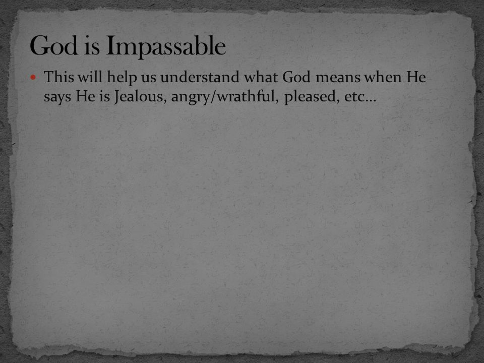 God is Impassable This will help us understand what God means when He says He is Jealous, angry/wrathful, pleased, etc…