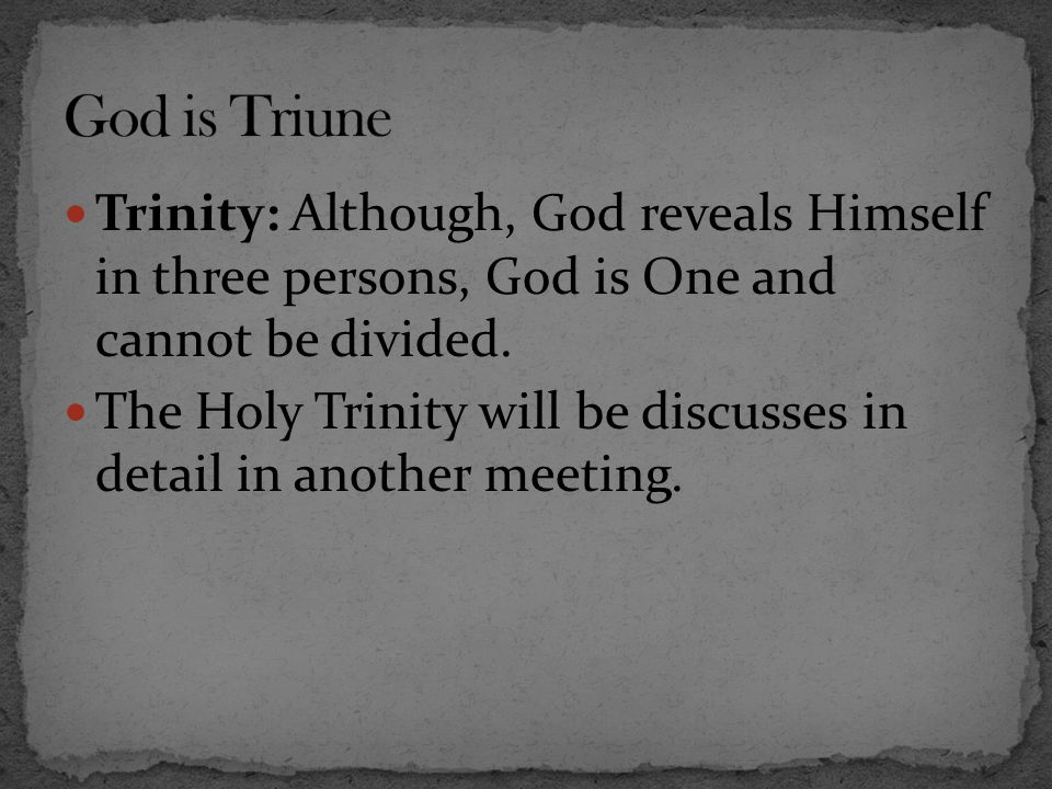 God is Triune Trinity: Although, God reveals Himself in three persons, God is One and cannot be divided.