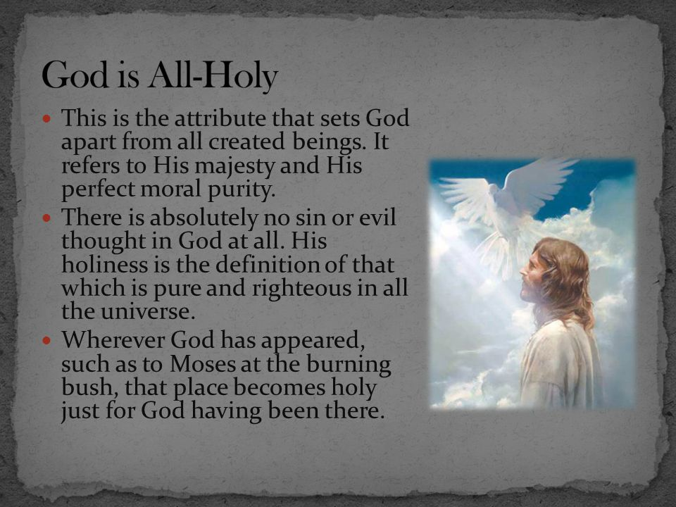 God is All-Holy This is the attribute that sets God apart from all created beings. It refers to His majesty and His perfect moral purity.