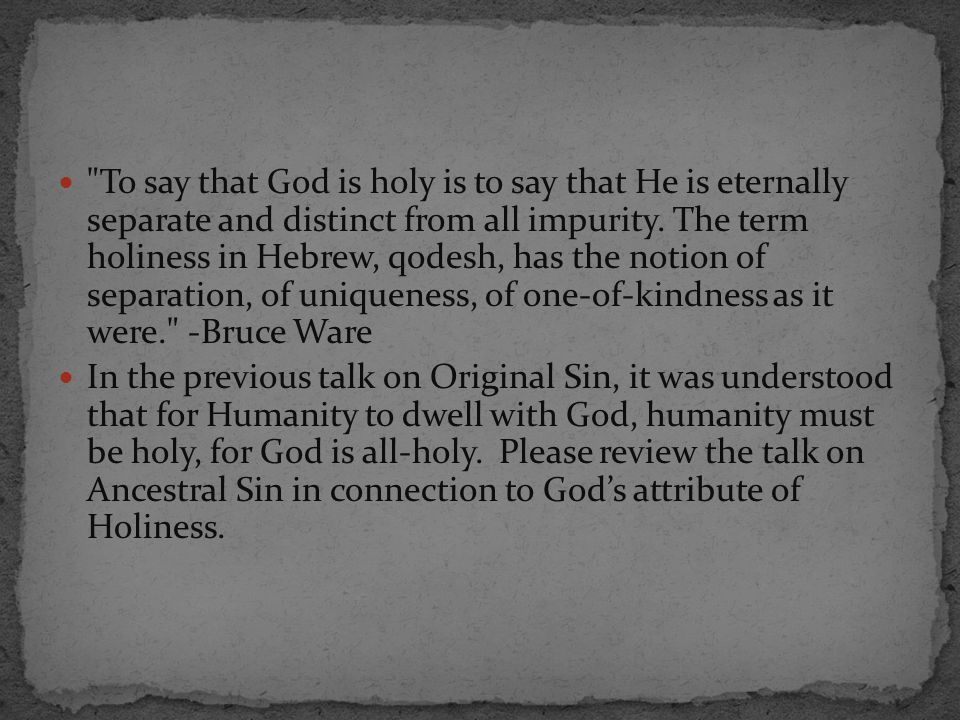 To say that God is holy is to say that He is eternally separate and distinct from all impurity. The term holiness in Hebrew, qodesh, has the notion of separation, of uniqueness, of one-of-kindness as it were. -Bruce Ware
