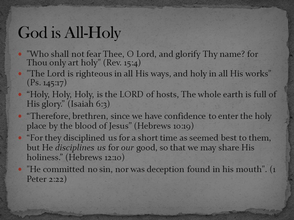 God is All-Holy Who shall not fear Thee, O Lord, and glorify Thy name for Thou only art holy (Rev. 15:4)