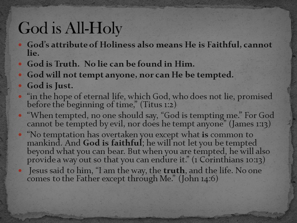 God is All-Holy God's attribute of Holiness also means He is Faithful, cannot lie. God is Truth. No lie can be found in Him.