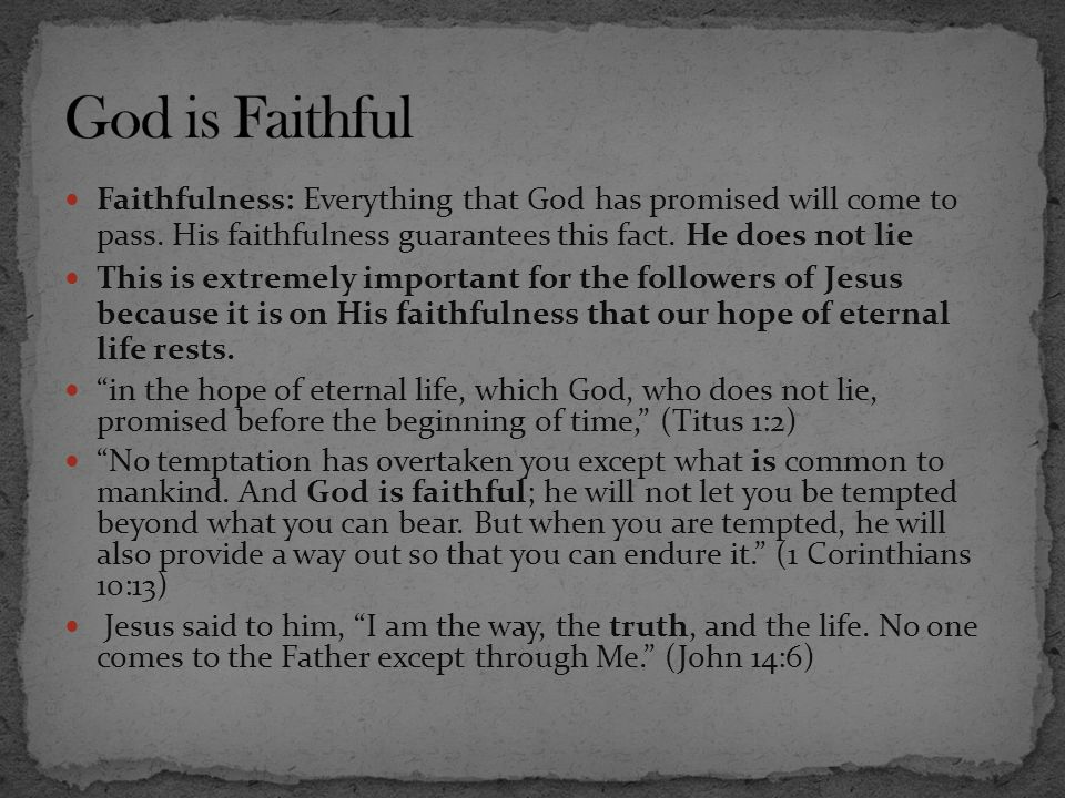 God is Faithful Faithfulness: Everything that God has promised will come to pass. His faithfulness guarantees this fact. He does not lie.