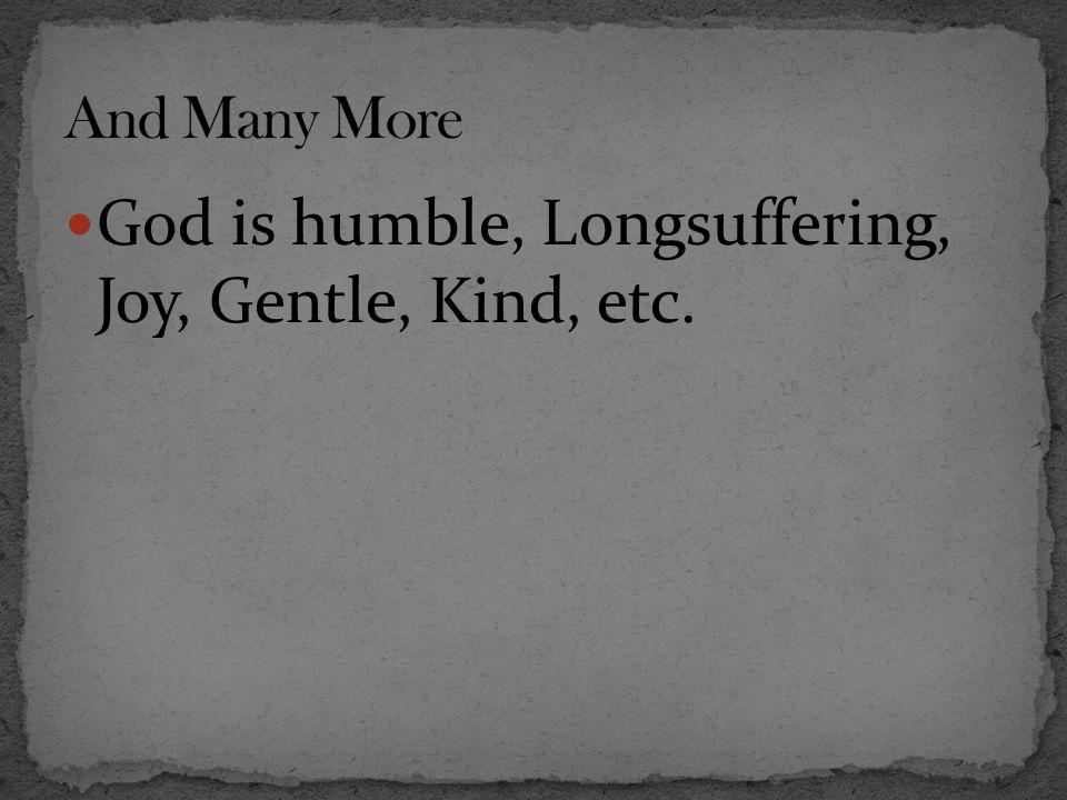 God is humble, Longsuffering, Joy, Gentle, Kind, etc.