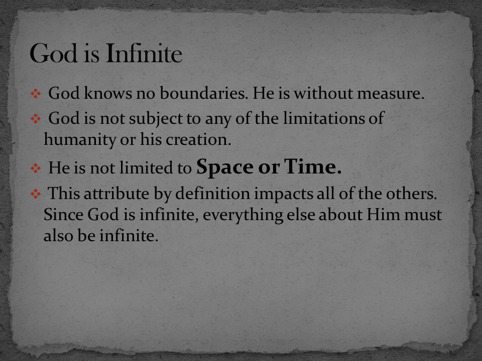 God is Infinite God knows no boundaries. He is without measure.