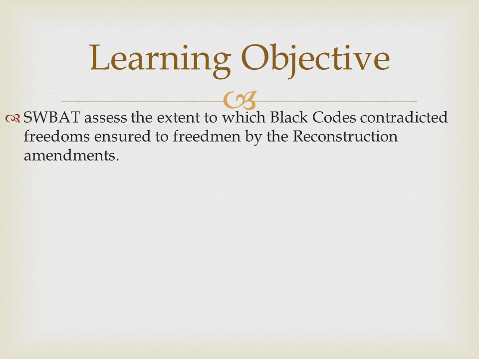 Learning Objective SWBAT assess the extent to which Black Codes contradicted freedoms ensured to freedmen by the Reconstruction amendments.