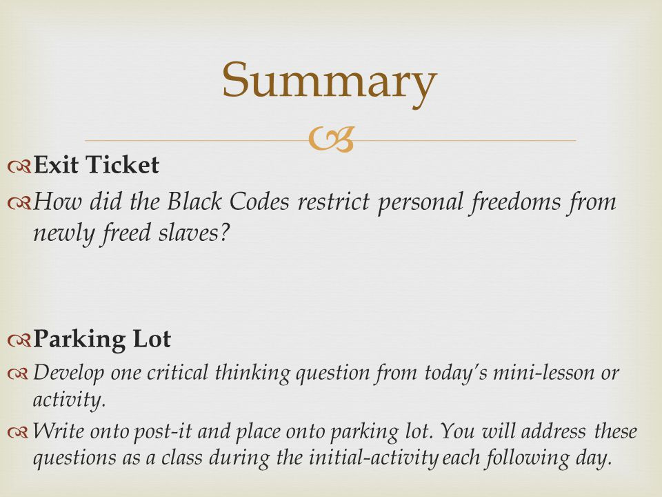 Summary Exit Ticket. How did the Black Codes restrict personal freedoms from newly freed slaves Parking Lot.