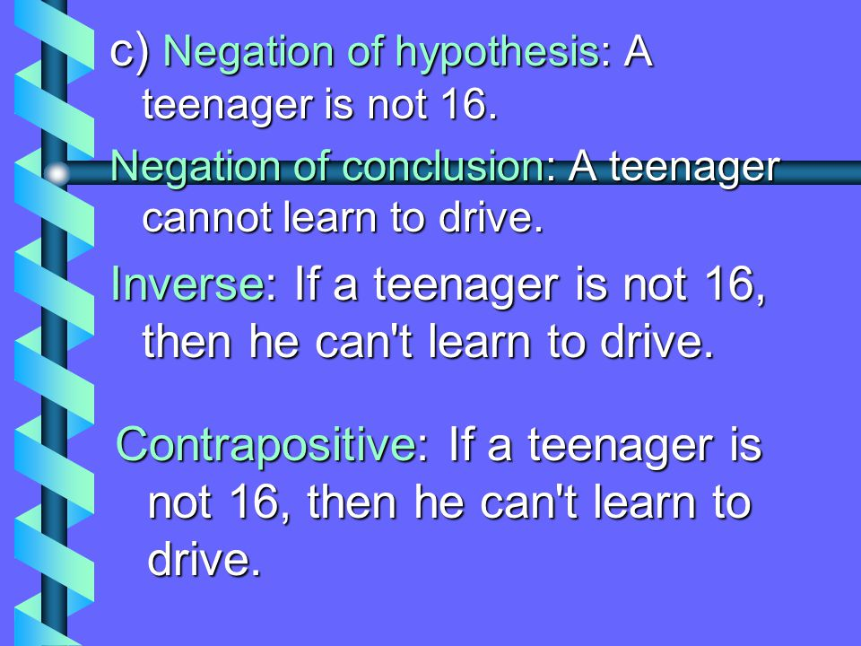 c) Negation of hypothesis: A teenager is not 16.
