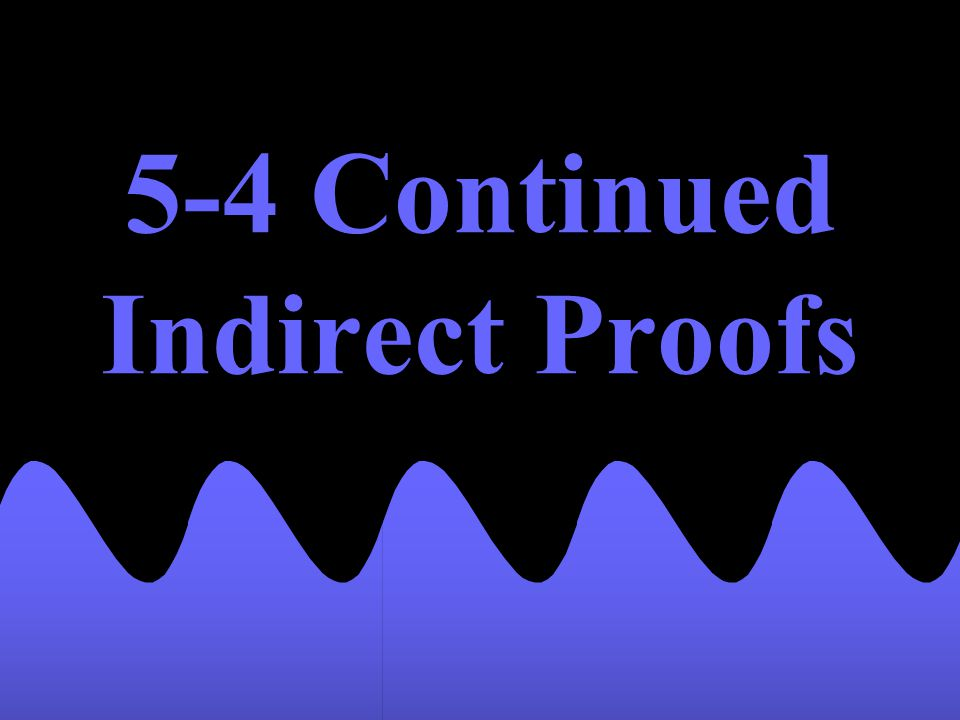 5-4 Continued Indirect Proofs