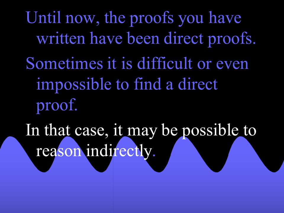 Until now, the proofs you have written have been direct proofs.