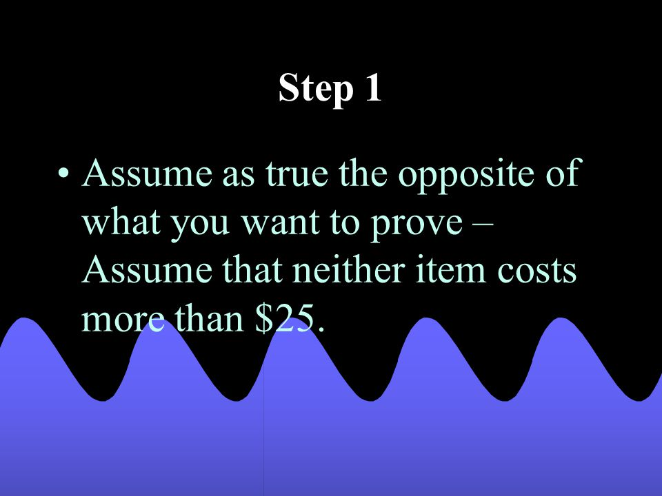 Step 1 Assume as true the opposite of what you want to prove – Assume that neither item costs more than $25.