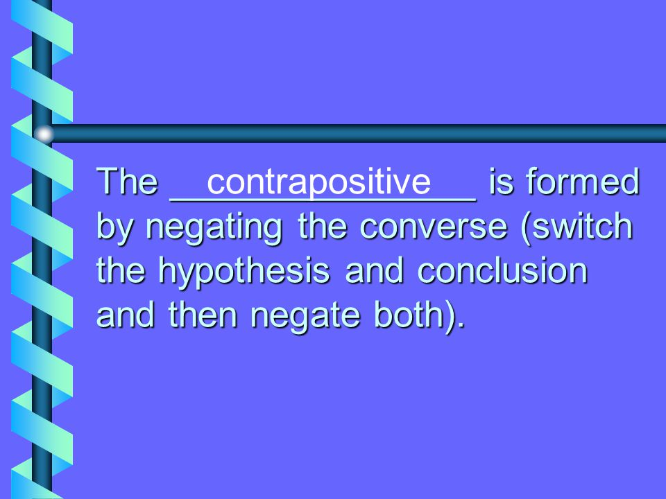 contrapositive The _______________ is formed by negating the converse (switch the hypothesis and conclusion and then negate both).