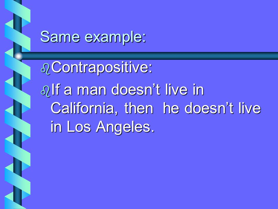 Same example: Contrapositive: If a man doesn't live in California, then he doesn't live in Los Angeles.