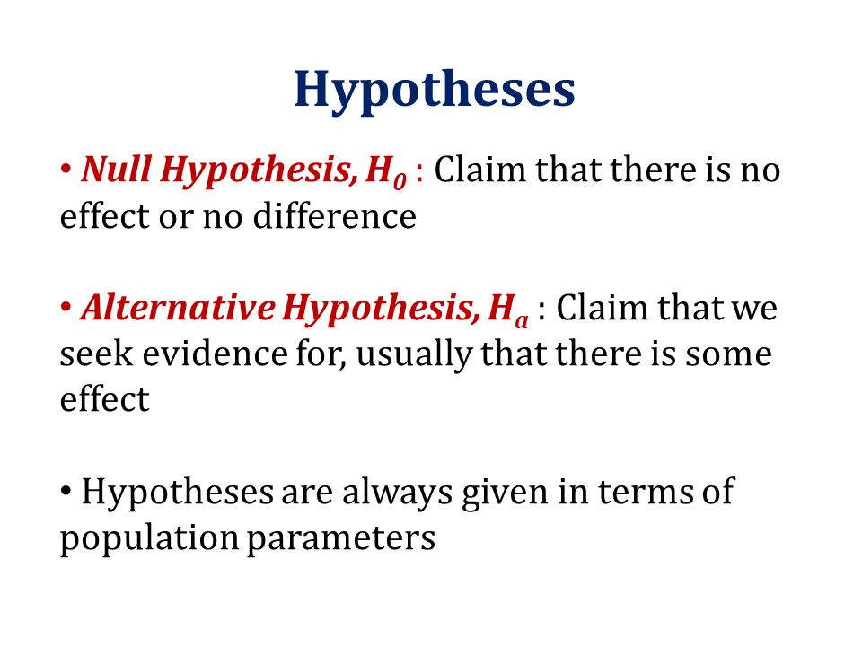 Hypotheses Null Hypothesis, H0 : Claim that there is no effect or no difference.