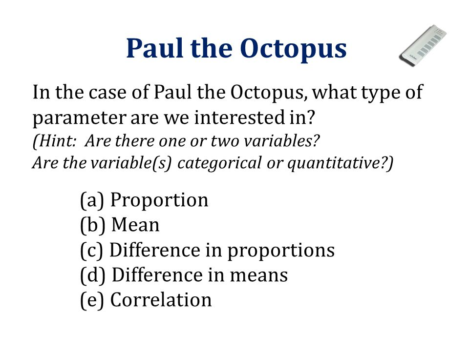 Paul the Octopus In the case of Paul the Octopus, what type of parameter are we interested in (Hint: Are there one or two variables