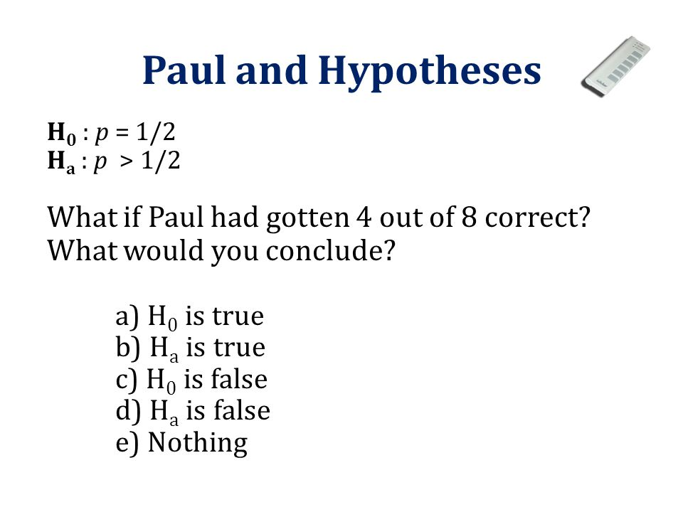 Paul and Hypotheses H0 : p = 1/2. Ha : p > 1/2. What if Paul had gotten 4 out of 8 correct What would you conclude