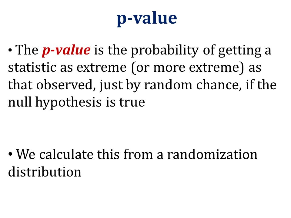p-value We calculate this from a randomization distribution