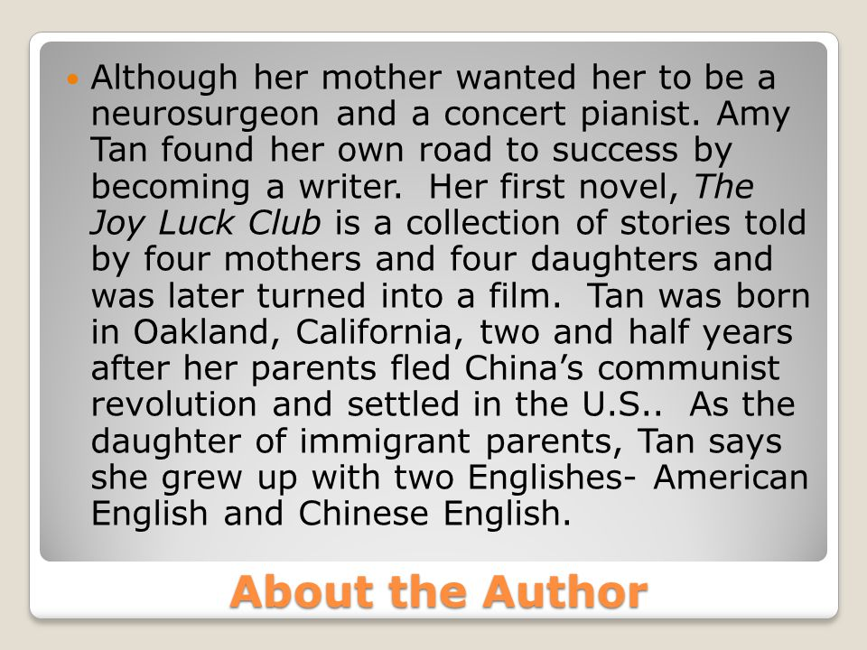 Although her mother wanted her to be a neurosurgeon and a concert pianist. Amy Tan found her own road to success by becoming a writer. Her first novel, The Joy Luck Club is a collection of stories told by four mothers and four daughters and was later turned into a film. Tan was born in Oakland, California, two and half years after her parents fled China's communist revolution and settled in the U.S.. As the daughter of immigrant parents, Tan says she grew up with two Englishes- American English and Chinese English.