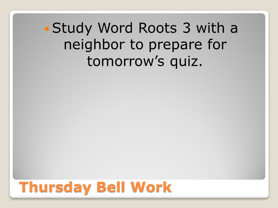 Study Word Roots 3 with a neighbor to prepare for tomorrow's quiz.