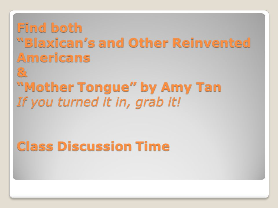 Find both Blaxican's and Other Reinvented Americans & Mother Tongue by Amy Tan If you turned it in, grab it.