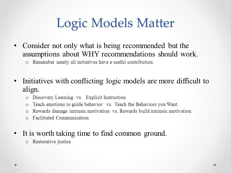 Logic Models Matter Consider not only what is being recommended but the assumptions about WHY recommendations should work.