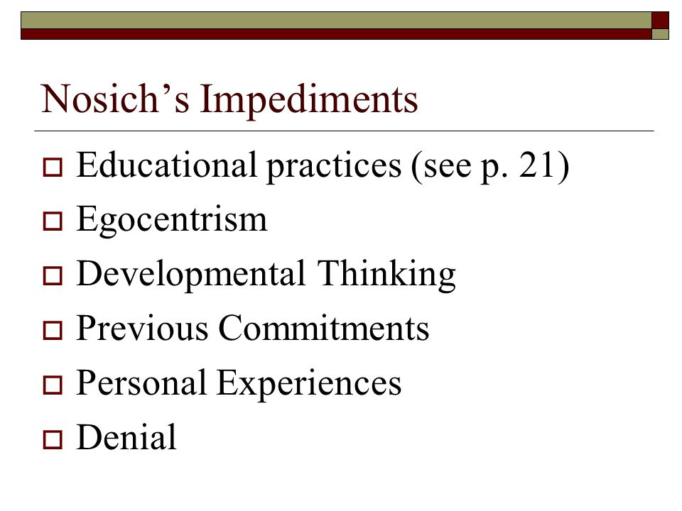 Nosich's Impediments Educational practices (see p. 21) Egocentrism