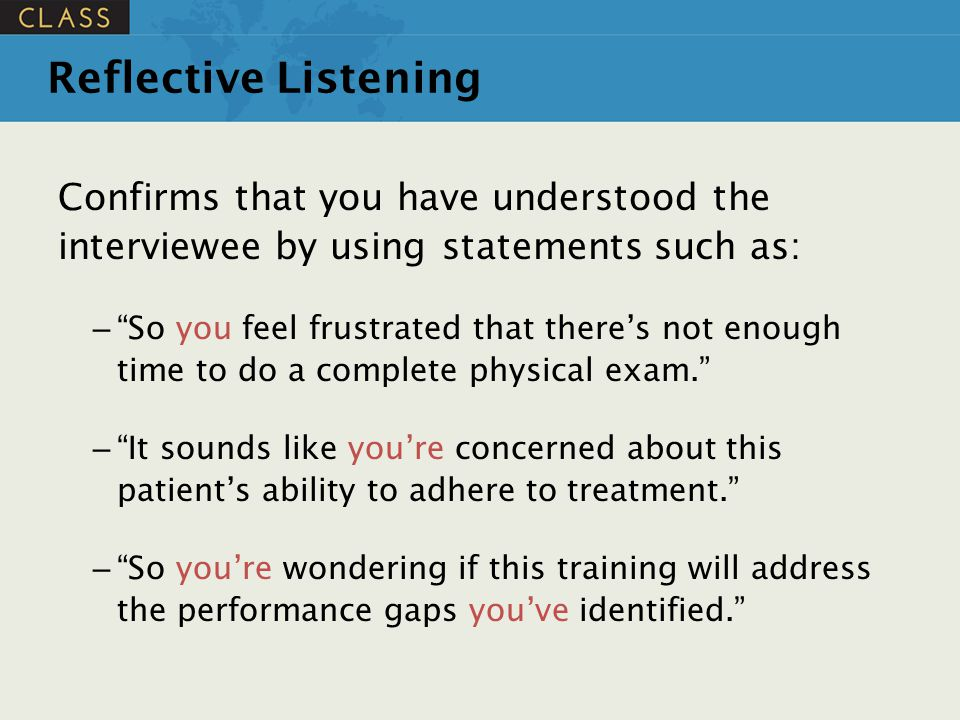 Reflective Listening Confirms that you have understood the interviewee by using statements such as: