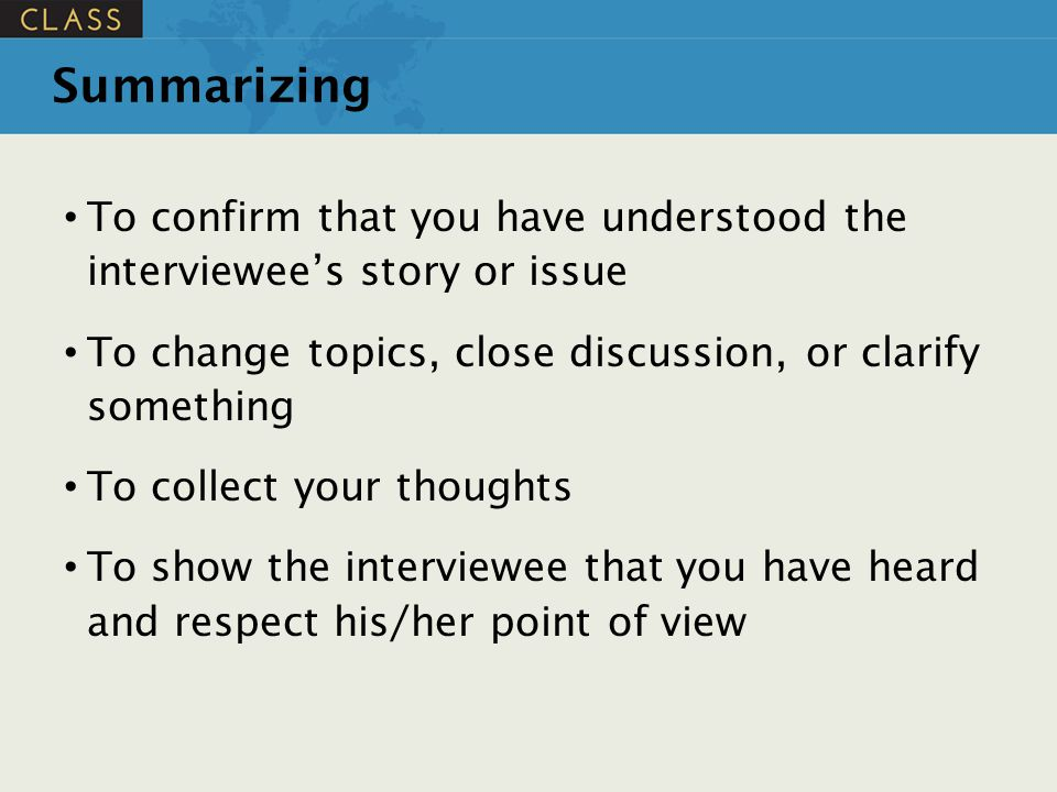 Summarizing To confirm that you have understood the interviewee's story or issue. To change topics, close discussion, or clarify something.