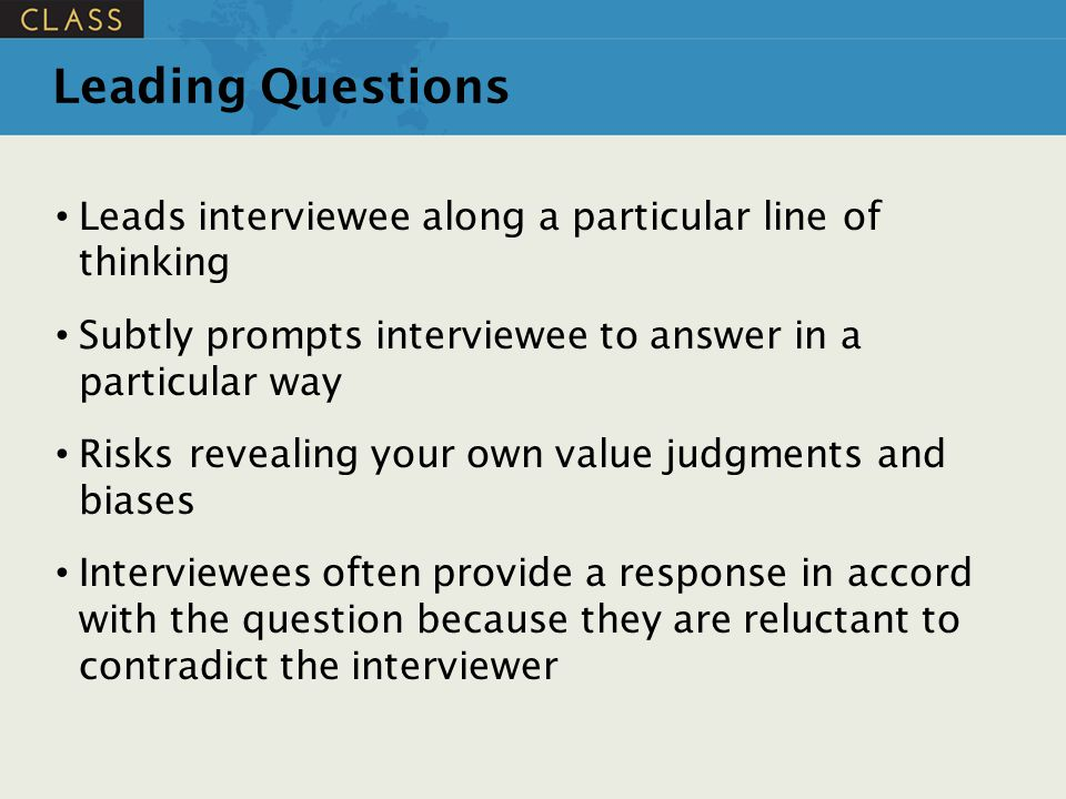 Leading Questions Leads interviewee along a particular line of thinking. Subtly prompts interviewee to answer in a particular way.