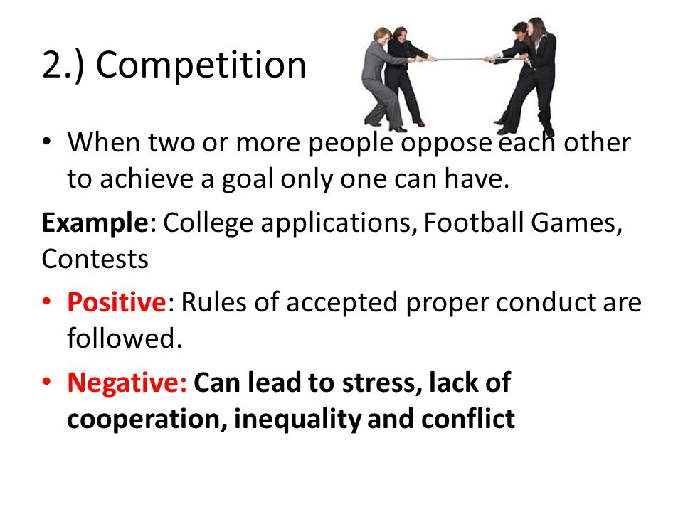2.) Competition When two or more people oppose each other to achieve a goal only one can have.