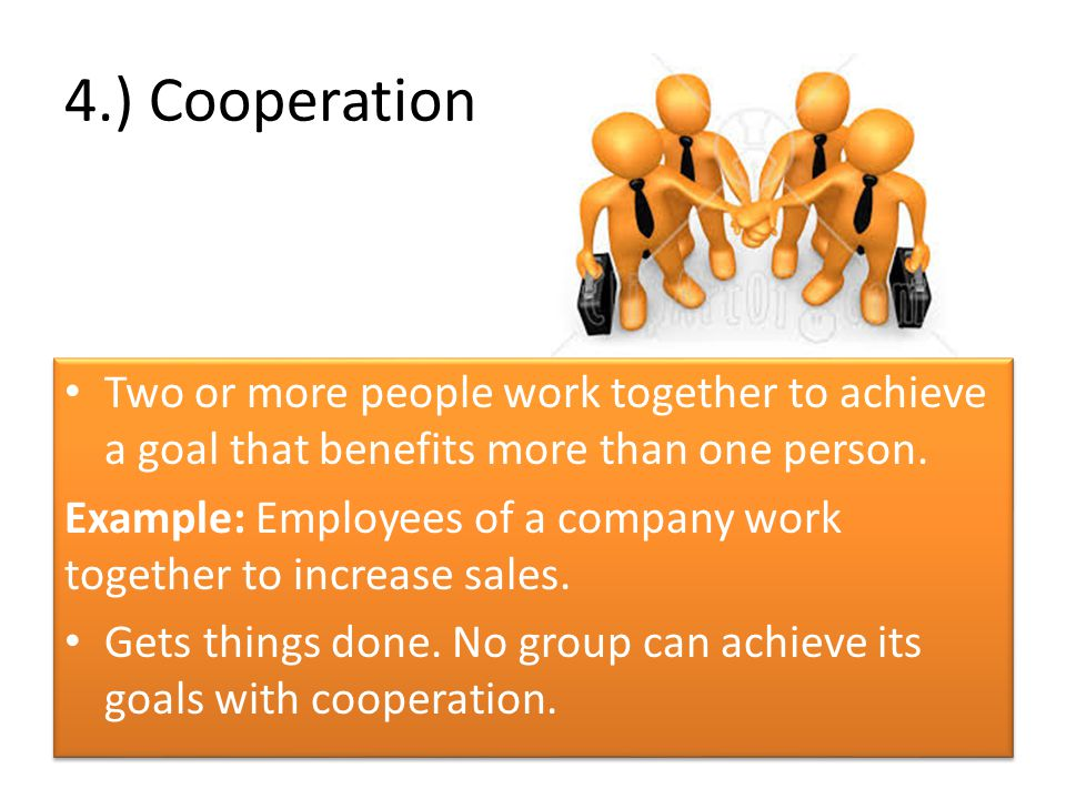 4.) Cooperation Two or more people work together to achieve a goal that benefits more than one person.