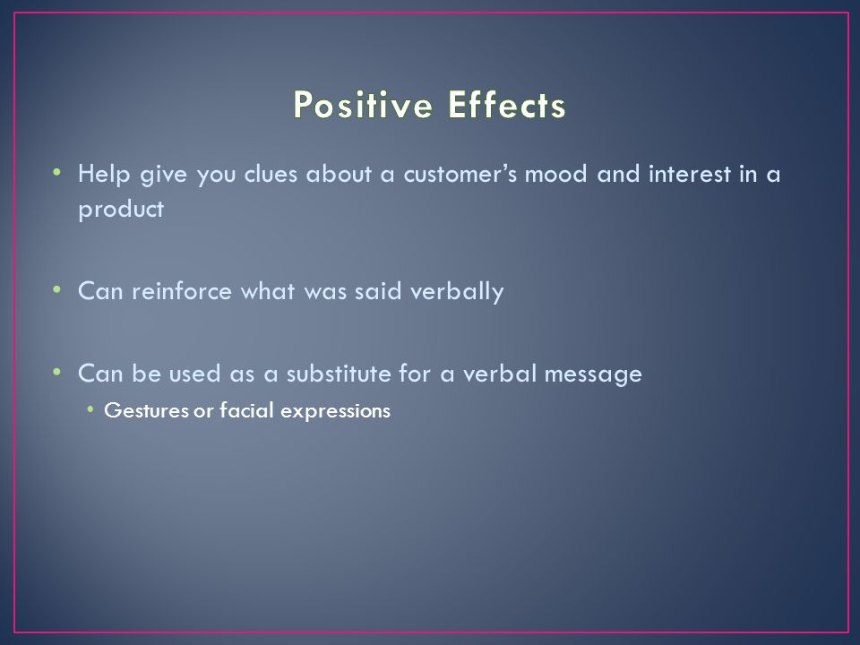 Positive Effects Help give you clues about a customer's mood and interest in a product. Can reinforce what was said verbally.