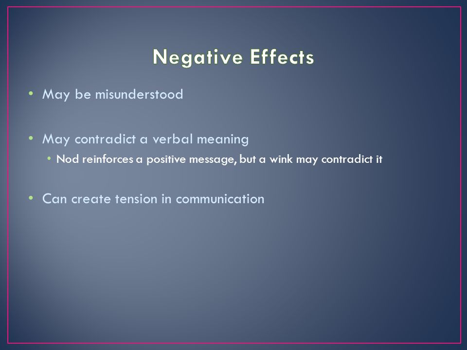 Negative Effects May be misunderstood May contradict a verbal meaning