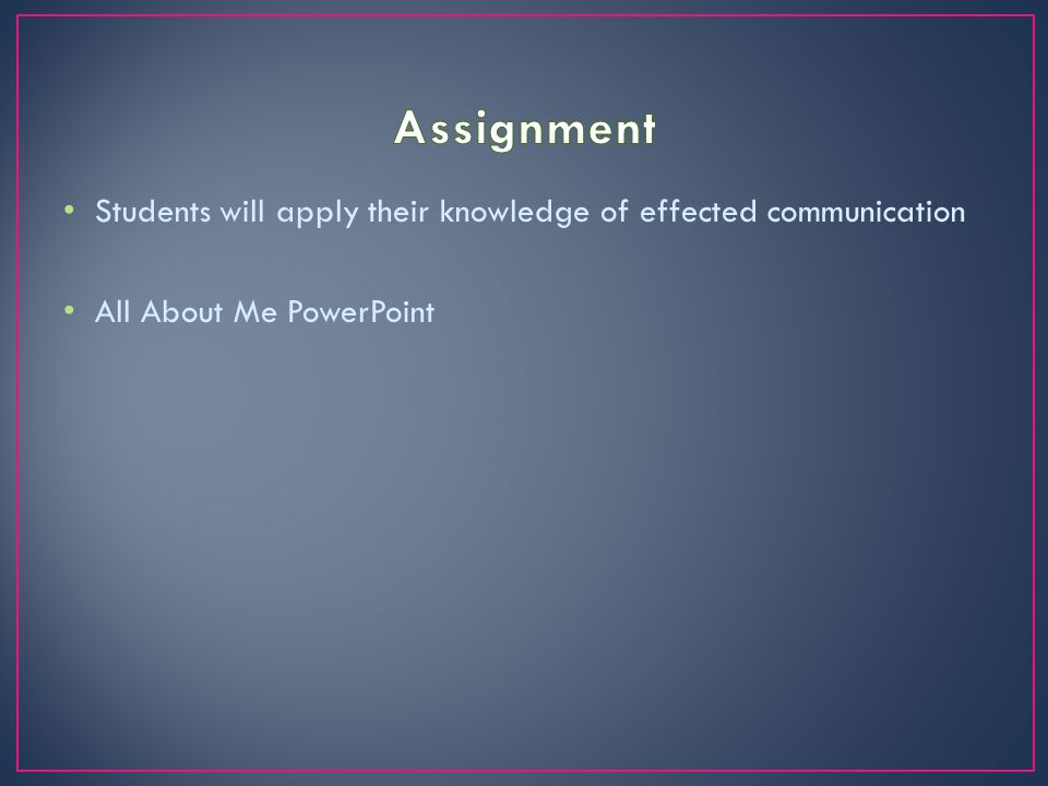 Assignment Students will apply their knowledge of effected communication All About Me PowerPoint