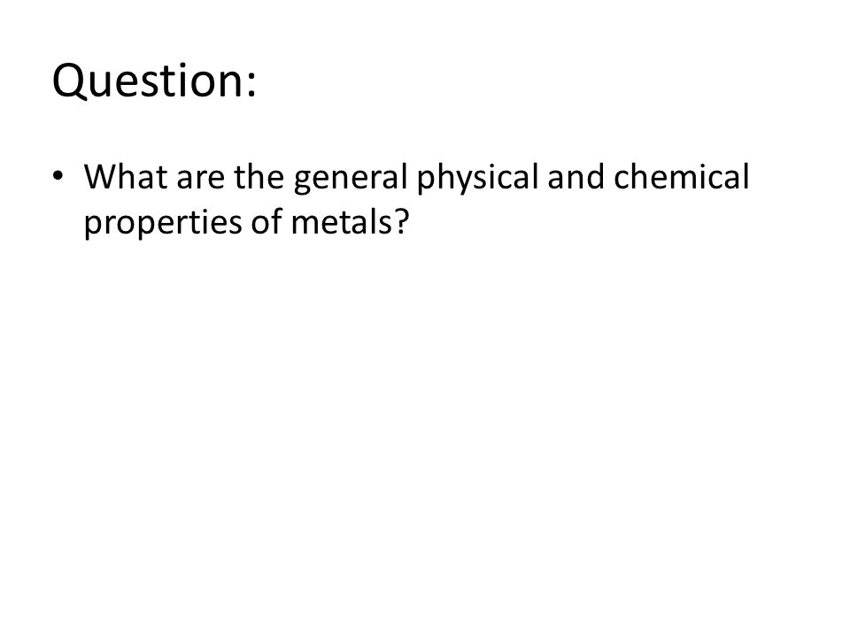 Question: What are the general physical and chemical properties of metals