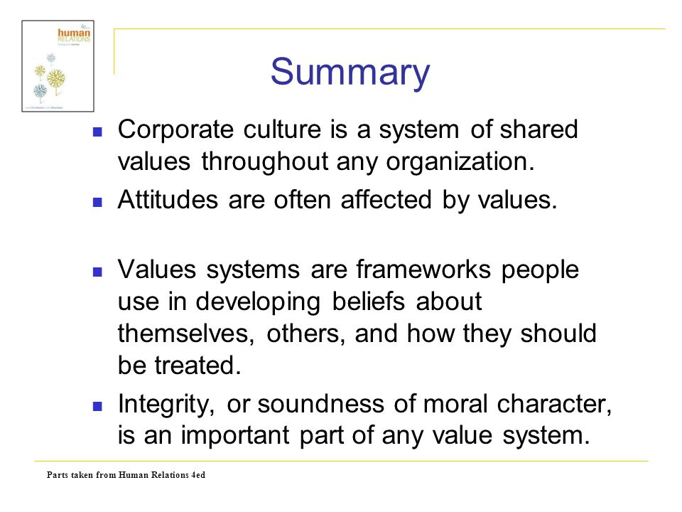 Summary Corporate culture is a system of shared values throughout any organization. Attitudes are often affected by values.