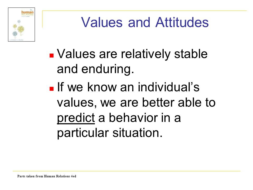 Values and Attitudes Values are relatively stable and enduring.