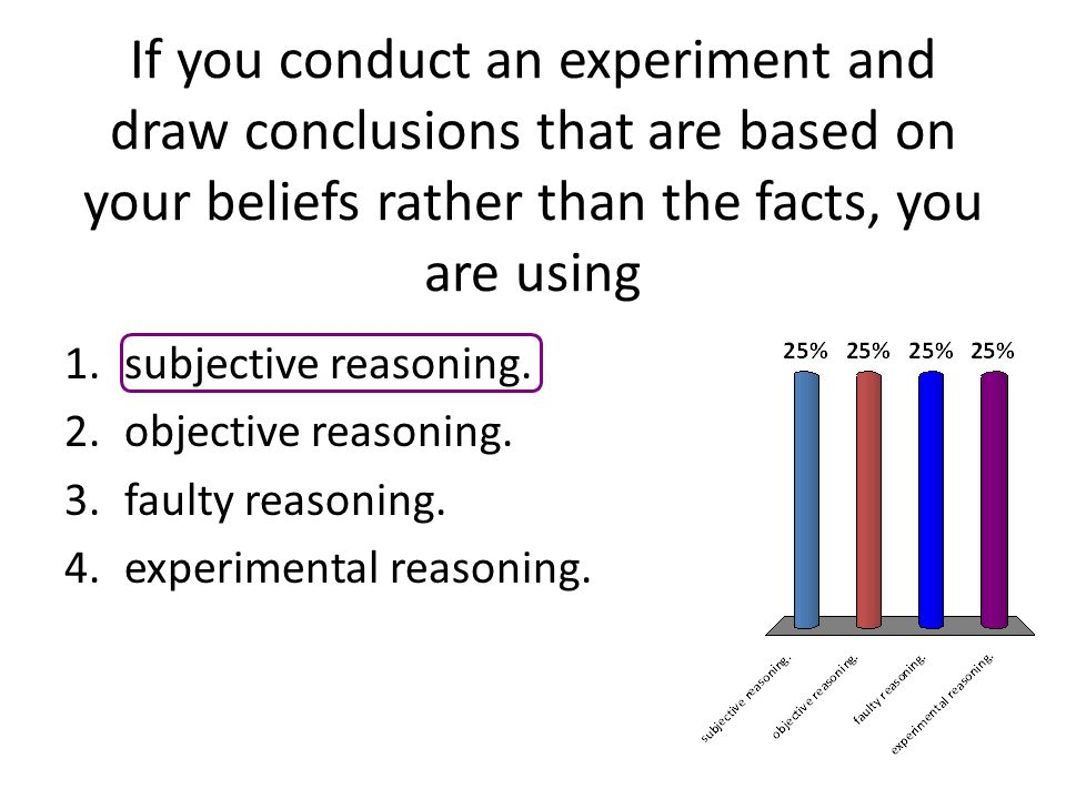 If you conduct an experiment and draw conclusions that are based on your beliefs rather than the facts, you are using